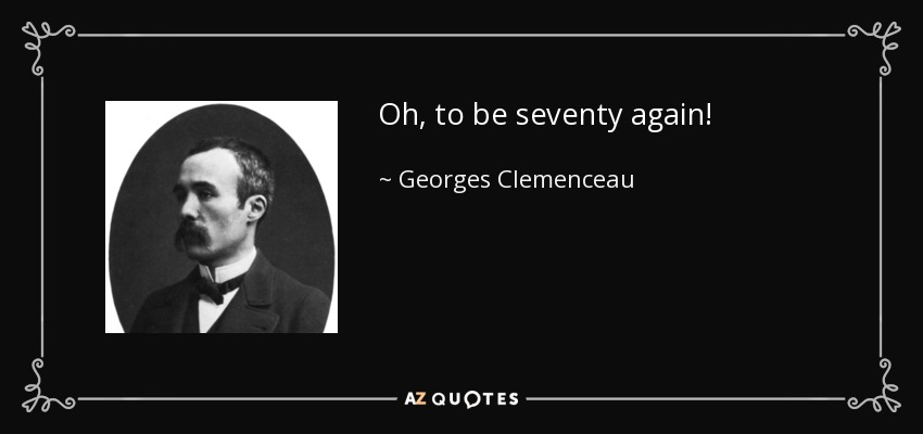 Oh, to be seventy again! - Georges Clemenceau