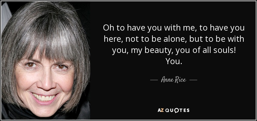 Oh to have you with me, to have you here, not to be alone, but to be with you, my beauty, you of all souls! You. - Anne Rice