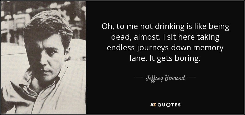 Oh, to me not drinking is like being dead, almost. I sit here taking endless journeys down memory lane. It gets boring. - Jeffrey Bernard