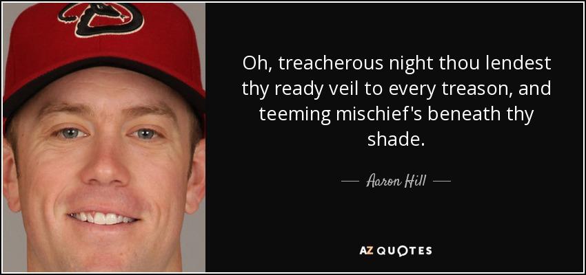 Oh, treacherous night thou lendest thy ready veil to every treason, and teeming mischief's beneath thy shade. - Aaron Hill