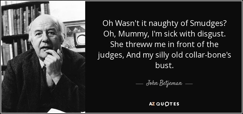 Oh Wasn't it naughty of Smudges? Oh, Mummy, I'm sick with disgust. She threww me in front of the judges, And my silly old collar-bone's bust. - John Betjeman