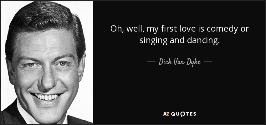 Oh, well, my first love is comedy or singing and dancing. - Dick Van Dyke