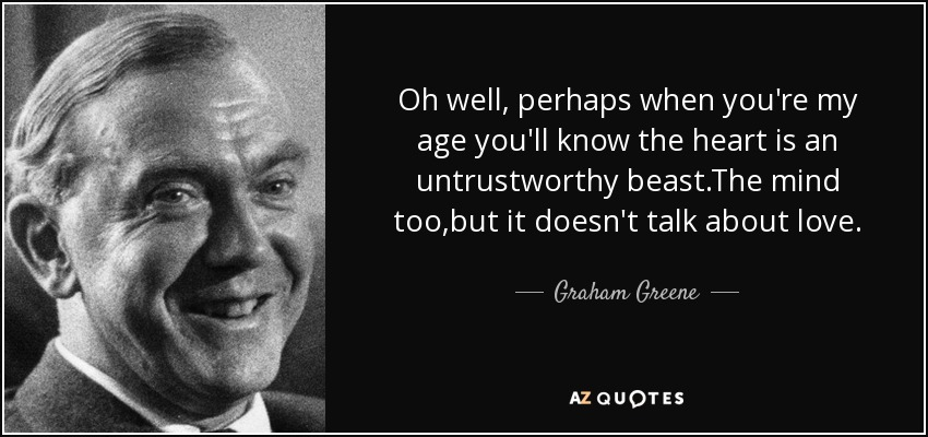 Oh well, perhaps when you're my age you'll know the heart is an untrustworthy beast.The mind too,but it doesn't talk about love. - Graham Greene