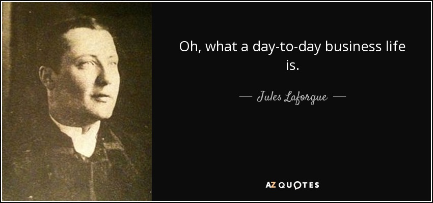 Oh, what a day-to-day business life is. - Jules Laforgue