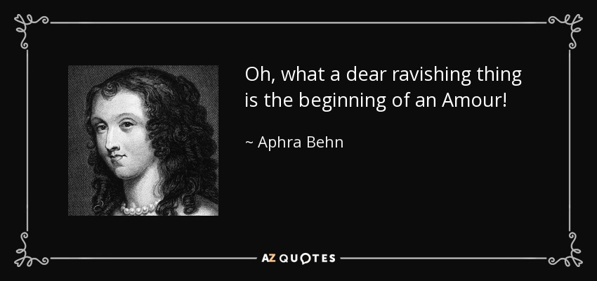 Oh, what a dear ravishing thing is the beginning of an Amour! - Aphra Behn