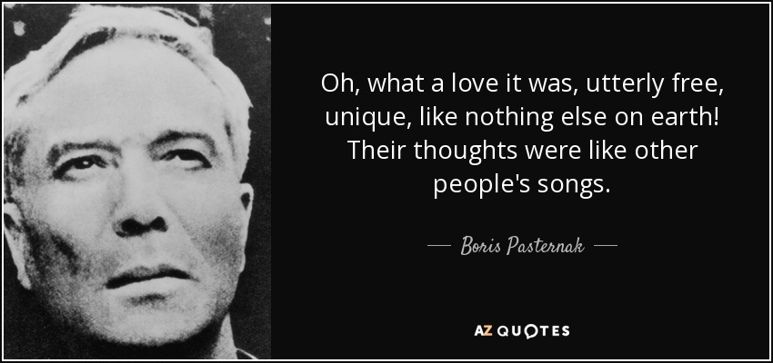 Oh, what a love it was, utterly free, unique, like nothing else on earth! Their thoughts were like other people's songs. - Boris Pasternak