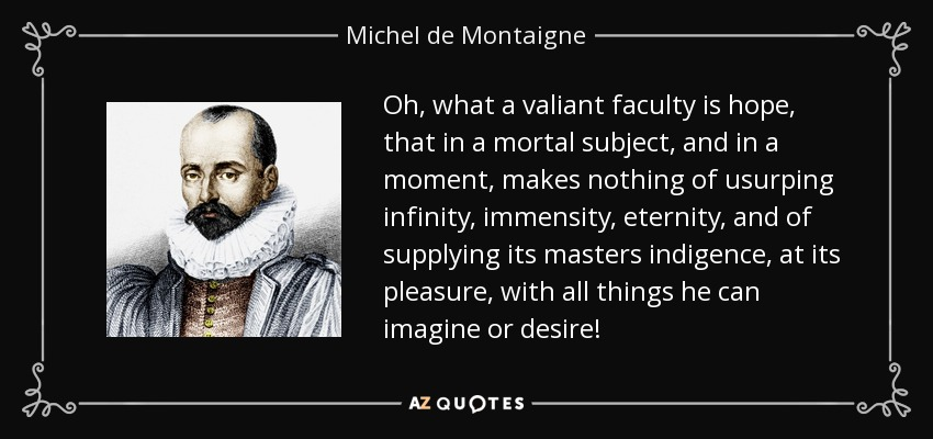 Oh, what a valiant faculty is hope, that in a mortal subject, and in a moment, makes nothing of usurping infinity, immensity, eternity, and of supplying its masters indigence, at its pleasure, with all things he can imagine or desire! - Michel de Montaigne