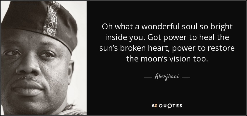 Oh what a wonderful soul so bright inside you. Got power to heal the sun's broken heart, power to restore the moon's vision too. - Aberjhani