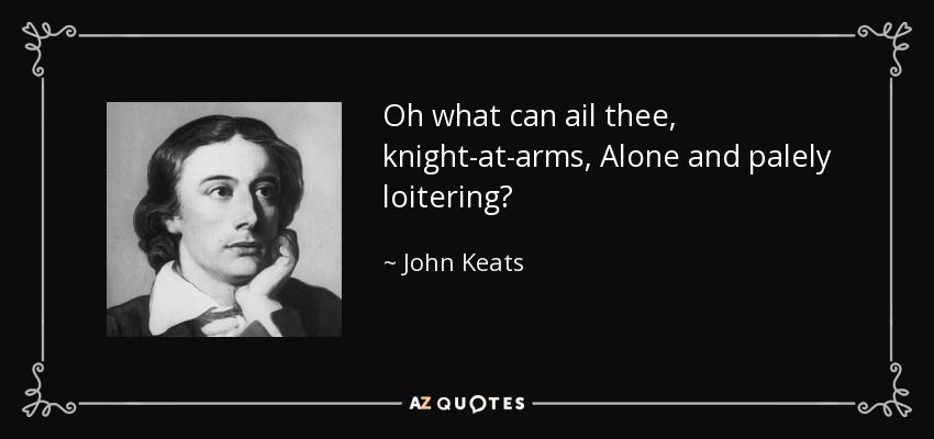 Oh what can ail thee, knight-at-arms, Alone and palely loitering? - John Keats