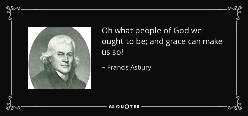Oh what people of God we ought to be; and grace can make us so! - Francis Asbury