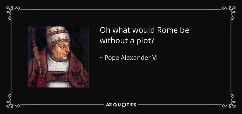 Oh what would Rome be without a plot? - Pope Alexander VI
