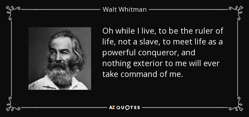Oh while I live, to be the ruler of life, not a slave, to meet life as a powerful conqueror, and nothing exterior to me will ever take command of me. - Walt Whitman