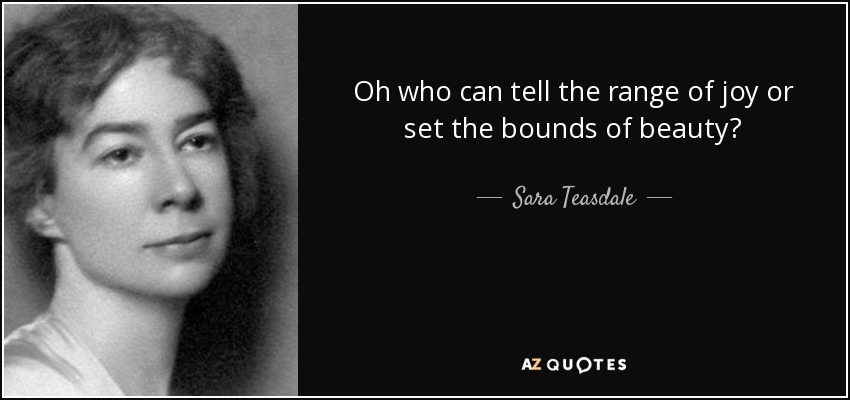 Oh who can tell the range of joy or set the bounds of beauty? - Sara Teasdale