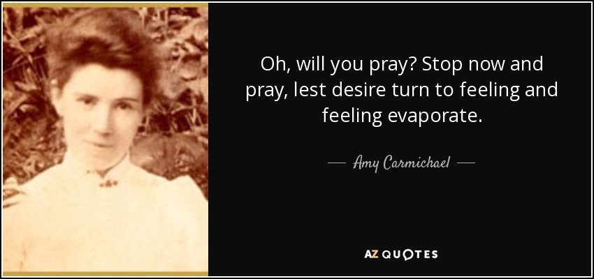 Oh, will you pray? Stop now and pray, lest desire turn to feeling and feeling evaporate. - Amy Carmichael