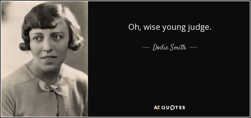 Oh, wise young judge. - Dodie Smith