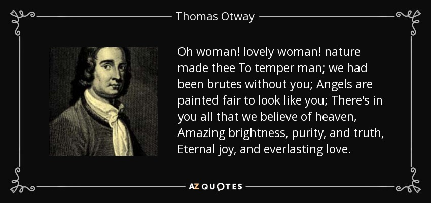 Oh woman! lovely woman! nature made thee To temper man; we had been brutes without you; Angels are painted fair to look like you; There's in you all that we believe of heaven, Amazing brightness, purity, and truth, Eternal joy, and everlasting love. - Thomas Otway