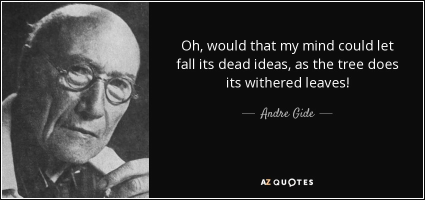 Oh, would that my mind could let fall its dead ideas, as the tree does its withered leaves! - Andre Gide