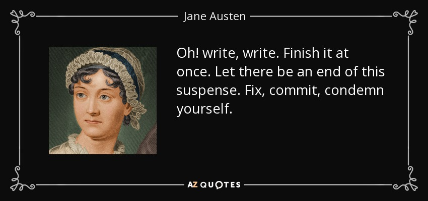 Oh! write, write. Finish it at once. Let there be an end of this suspense. Fix, commit, condemn yourself. - Jane Austen