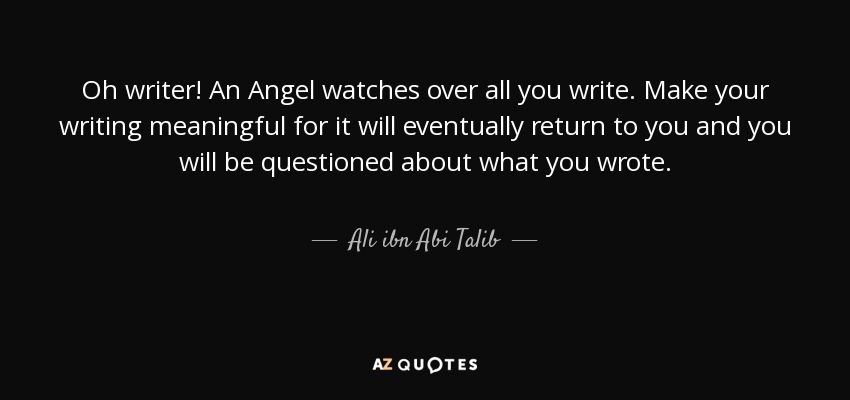 Oh writer! An Angel watches over all you write. Make your writing meaningful for it will eventually return to you and you will be questioned about what you wrote. - Ali ibn Abi Talib