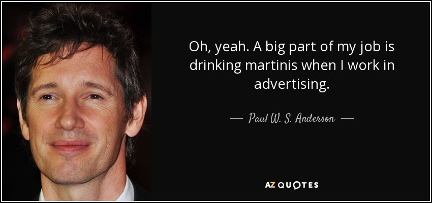 Oh, yeah. A big part of my job is drinking martinis when I work in advertising. - Paul W. S. Anderson