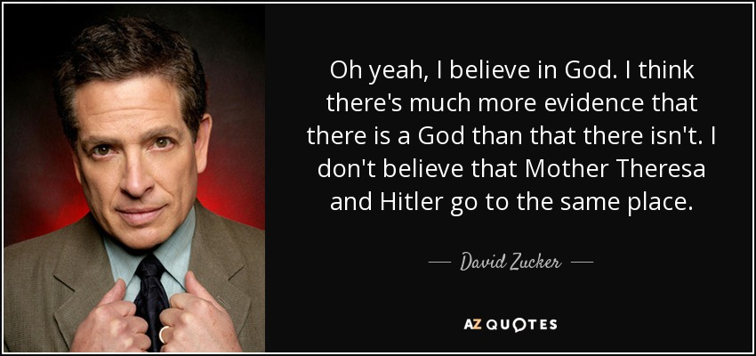 Oh yeah, I believe in God. I think there's much more evidence that there is a God than that there isn't. I don't believe that Mother Theresa and Hitler go to the same place. - David Zucker
