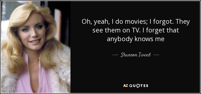 Oh, yeah, I do movies; I forgot. They see them on TV. I forget that anybody knows me - Shannon Tweed