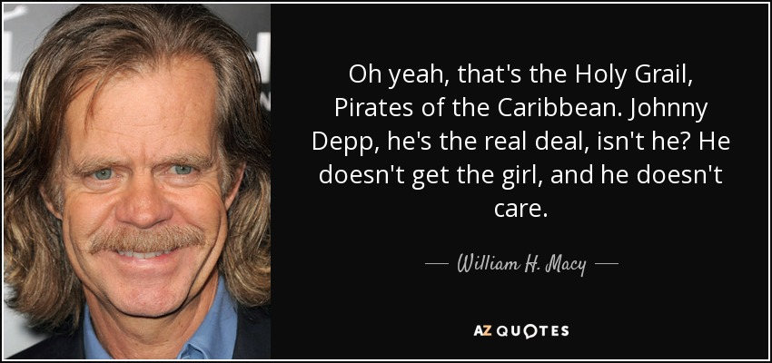 Oh yeah, that's the Holy Grail, Pirates of the Caribbean. Johnny Depp, he's the real deal, isn't he? He doesn't get the girl, and he doesn't care. - William H. Macy