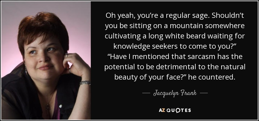 """Oh yeah, you're a regular sage. Shouldn't you be sitting on a mountain somewhere cultivating a long white beard waiting for knowledge seekers to come to you?"""" """"Have I mentioned that sarcasm has the potential to be detrimental to the natural beauty of your face?"""" he countered. - Jacquelyn Frank"""