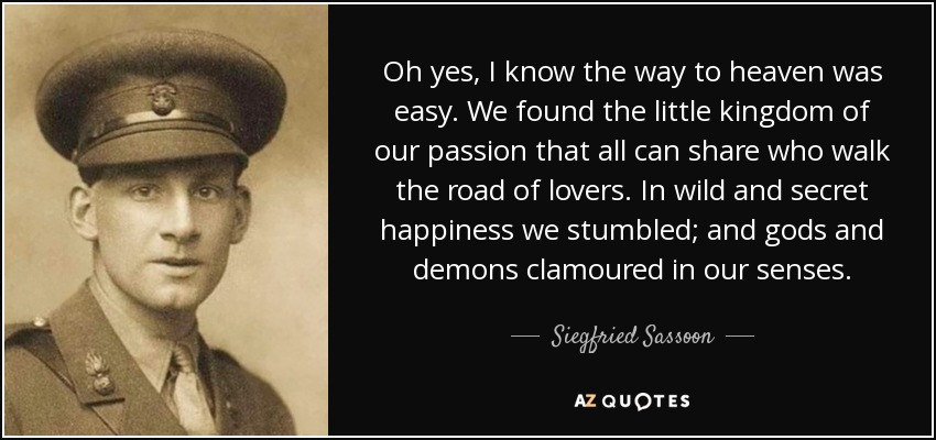 Oh yes, I know the way to heaven was easy. We found the little kingdom of our passion that all can share who walk the road of lovers. In wild and secret happiness we stumbled; and gods and demons clamoured in our senses. - Siegfried Sassoon