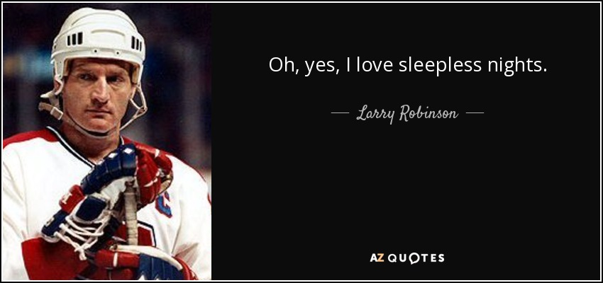 Oh, yes, I love sleepless nights. - Larry Robinson