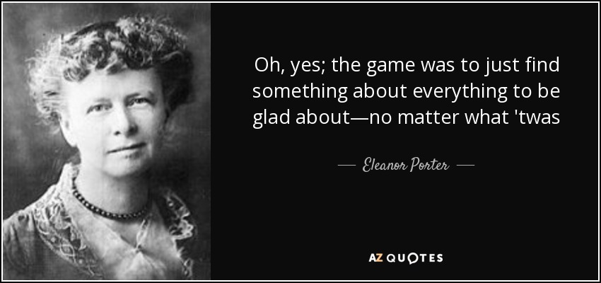 Oh, yes; the game was to just find something about everything to be glad about—no matter what 'twas - Eleanor Porter