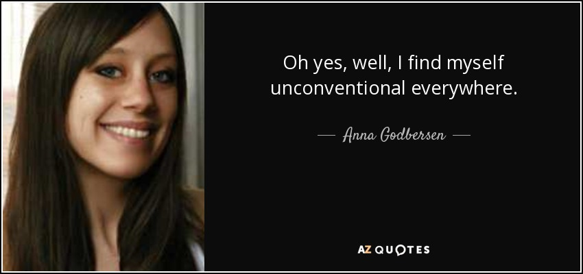 Oh yes, well, I find myself unconventional everywhere. - Anna Godbersen