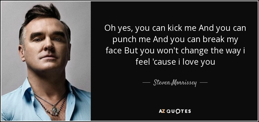 Oh yes, you can kick me And you can punch me And you can break my face But you won't change the way i feel 'cause i love you - Steven Morrissey