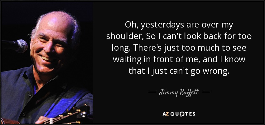 Oh, yesterdays are over my shoulder, So I can't look back for too long. There's just too much to see waiting in front of me, and I know that I just can't go wrong. - Jimmy Buffett