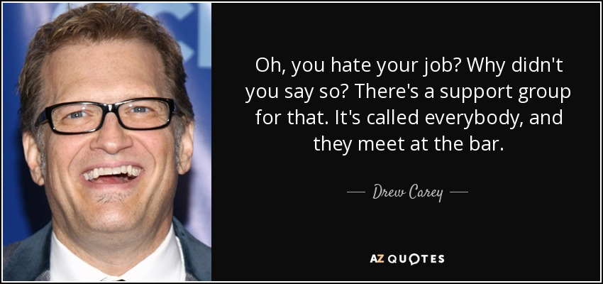 Oh, you hate your job? Why didn't you say so? There's a support group for that. It's called everybody, and they meet at the bar. - Drew Carey