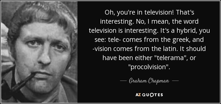 Oh, you're in television! That's interesting. No, I mean, the word television is interesting. It's a hybrid, you see: tele- comes from the greek, and -vision comes from the latin. It should have been either