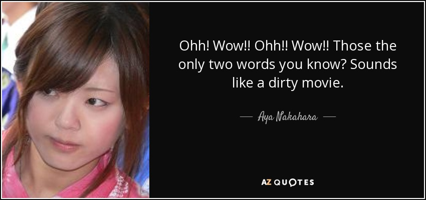 Ohh! Wow!! Ohh!! Wow!! Those the only two words you know? Sounds like a dirty movie. - Aya Nakahara