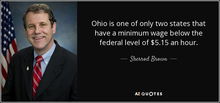 Ohio is one of only two states that have a minimum wage below the federal level of $5.15 an hour. - Sherrod Brown