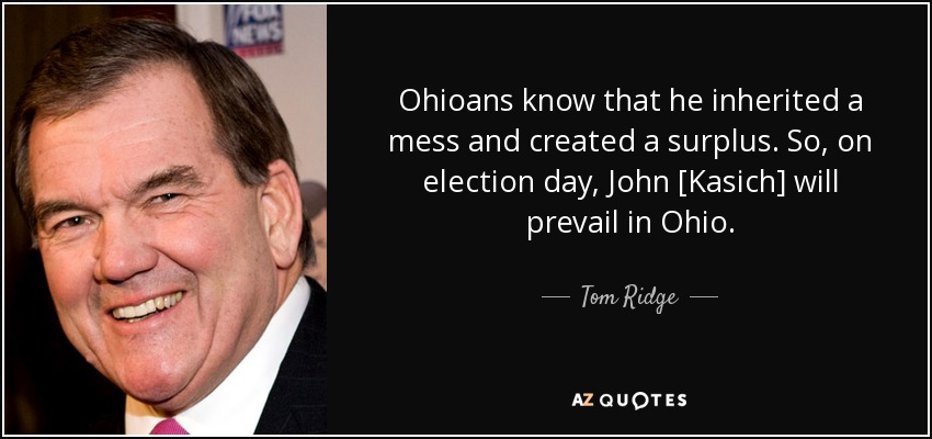 Ohioans know that he inherited a mess and created a surplus. So, on election day, John [Kasich] will prevail in Ohio. - Tom Ridge