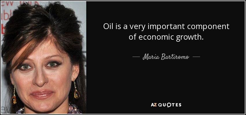 Oil is a very important component of economic growth. - Maria Bartiromo