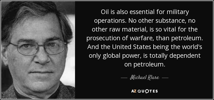 Oil is also essential for military operations. No other substance, no other raw material, is so vital for the prosecution of warfare, than petroleum. And the United States being the world's only global power, is totally dependent on petroleum. - Michael Klare