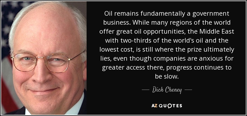Oil remains fundamentally a government business. While many regions of the world offer great oil opportunities, the Middle East with two-thirds of the world's oil and the lowest cost, is still where the prize ultimately lies, even though companies are anxious for greater access there, progress continues to be slow. - Dick Cheney