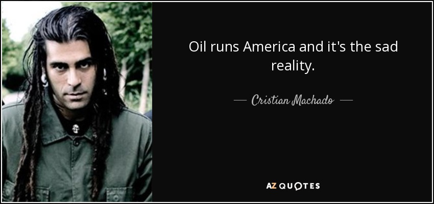 Oil runs America and it's the sad reality. - Cristian Machado