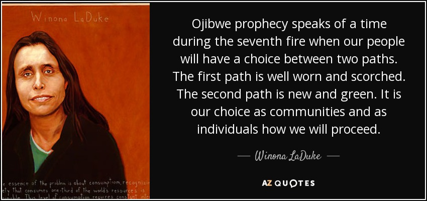 Ojibwe prophecy speaks of a time during the seventh fire when our people will have a choice between two paths. The first path is well worn and scorched. The second path is new and green. It is our choice as communities and as individuals how we will proceed. - Winona LaDuke