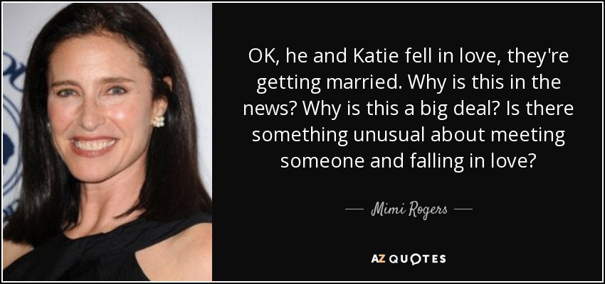 OK, he and Katie fell in love, they're getting married. Why is this in the news? Why is this a big deal? Is there something unusual about meeting someone and falling in love? - Mimi Rogers
