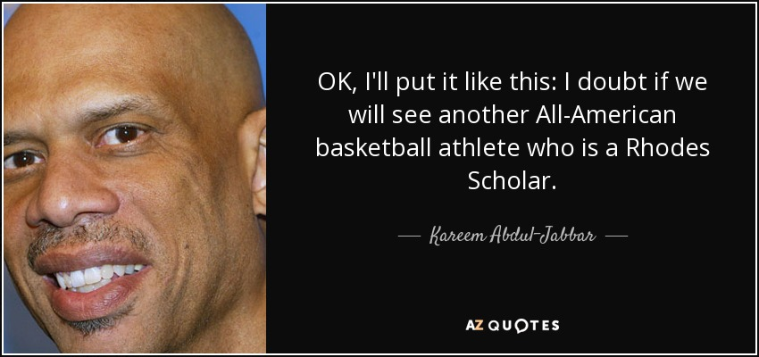OK, I'll put it like this: I doubt if we will see another All-American basketball athlete who is a Rhodes Scholar. - Kareem Abdul-Jabbar