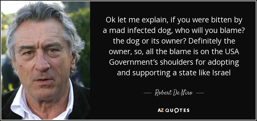 Ok let me explain, if you were bitten by a mad infected dog, who will you blame? the dog or its owner? Definitely the owner, so, all the blame is on the USA Government's shoulders for adopting and supporting a state like Israel - Robert De Niro