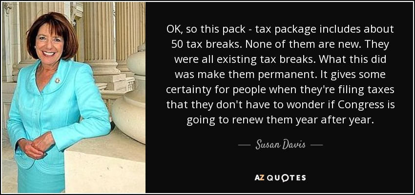 OK, so this pack - tax package includes about 50 tax breaks. None of them are new. They were all existing tax breaks. What this did was make them permanent. It gives some certainty for people when they're filing taxes that they don't have to wonder if Congress is going to renew them year after year. - Susan Davis
