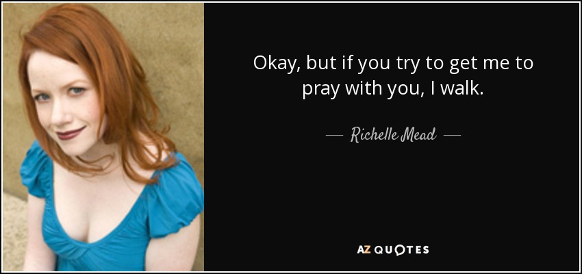 Okay, but if you try to get me to pray with you, I walk. - Richelle Mead