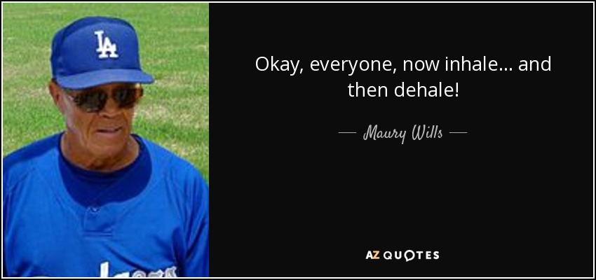 Okay, everyone, now inhale... and then dehale! - Maury Wills